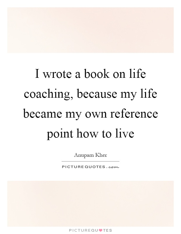 I wrote a book on life coaching, because my life became my own reference point how to live Picture Quote #1