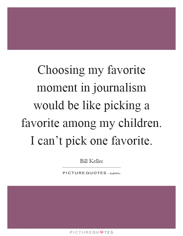 Choosing my favorite moment in journalism would be like picking a favorite among my children. I can't pick one favorite Picture Quote #1