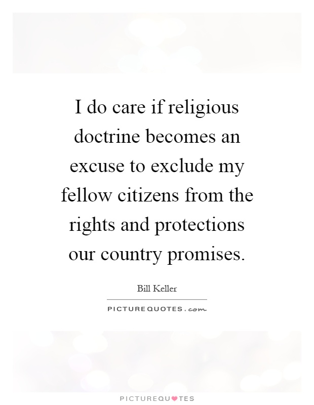 I do care if religious doctrine becomes an excuse to exclude my fellow citizens from the rights and protections our country promises Picture Quote #1