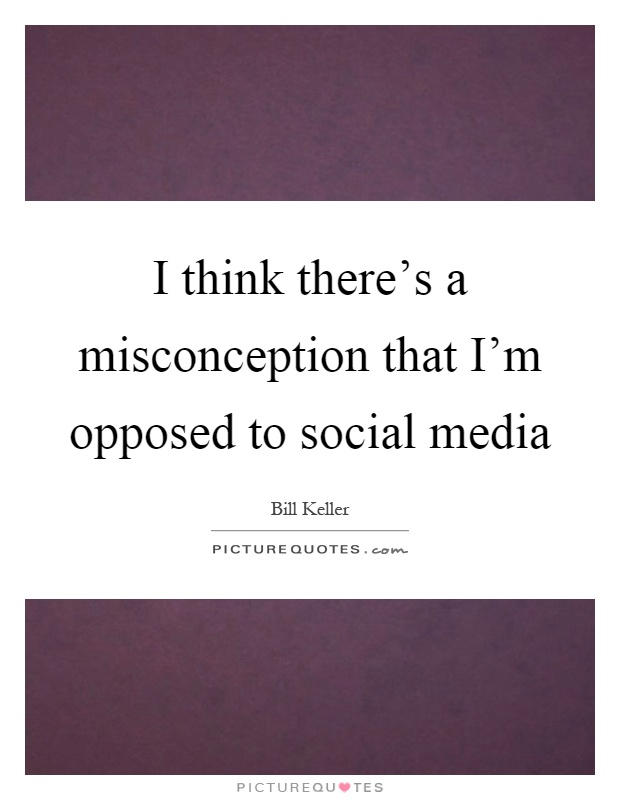 I think there's a misconception that I'm opposed to social media Picture Quote #1