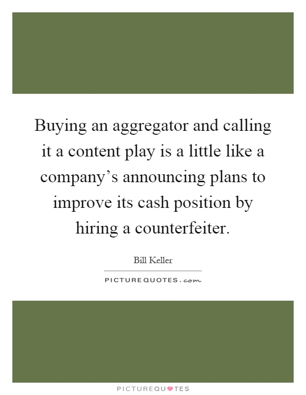 Buying an aggregator and calling it a content play is a little like a company's announcing plans to improve its cash position by hiring a counterfeiter Picture Quote #1