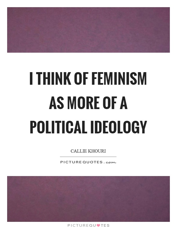 I think of feminism as more of a political ideology Picture Quote #1