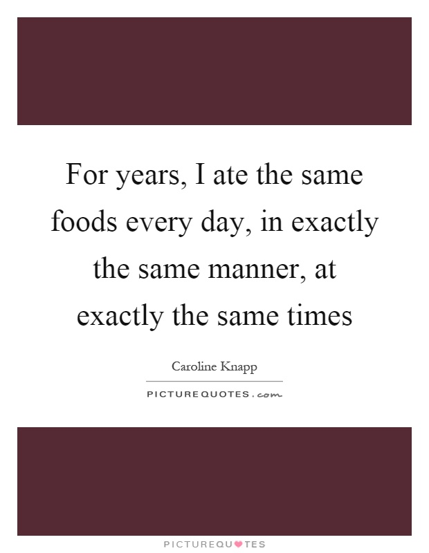 For years, I ate the same foods every day, in exactly the same manner, at exactly the same times Picture Quote #1
