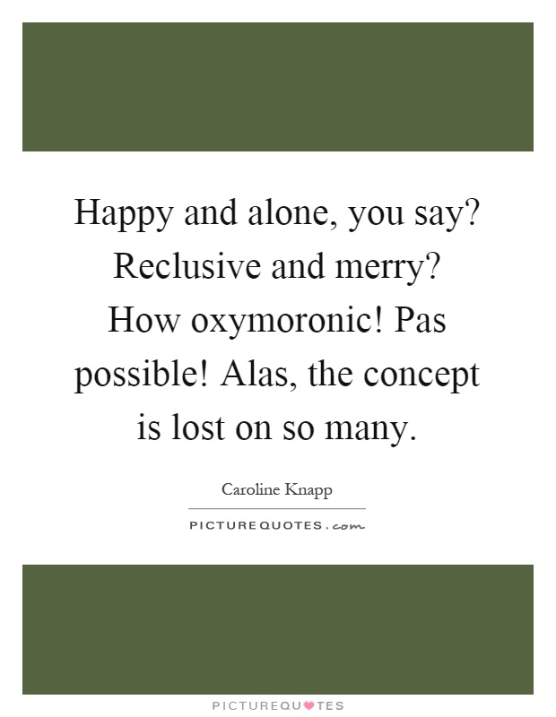 Happy and alone, you say? Reclusive and merry? How oxymoronic! Pas possible! Alas, the concept is lost on so many Picture Quote #1