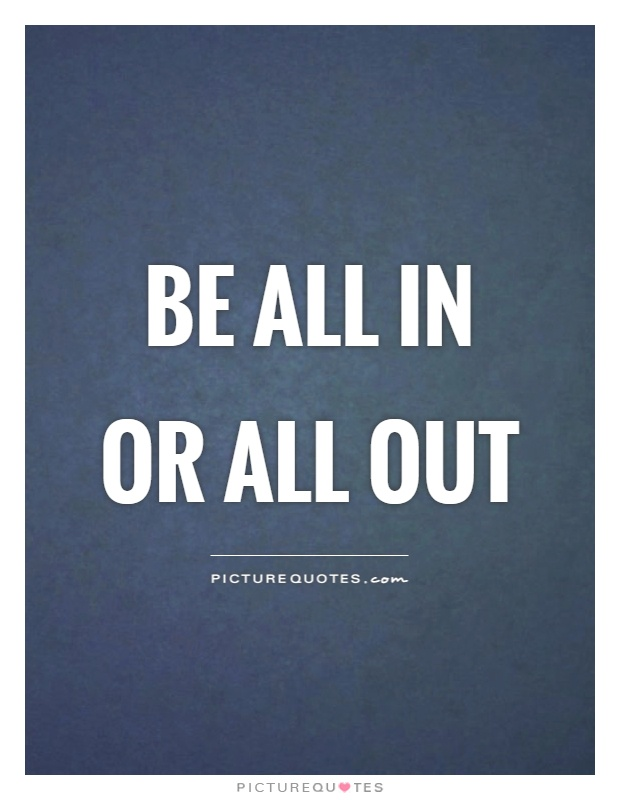 Be all in or all out Picture Quote #1