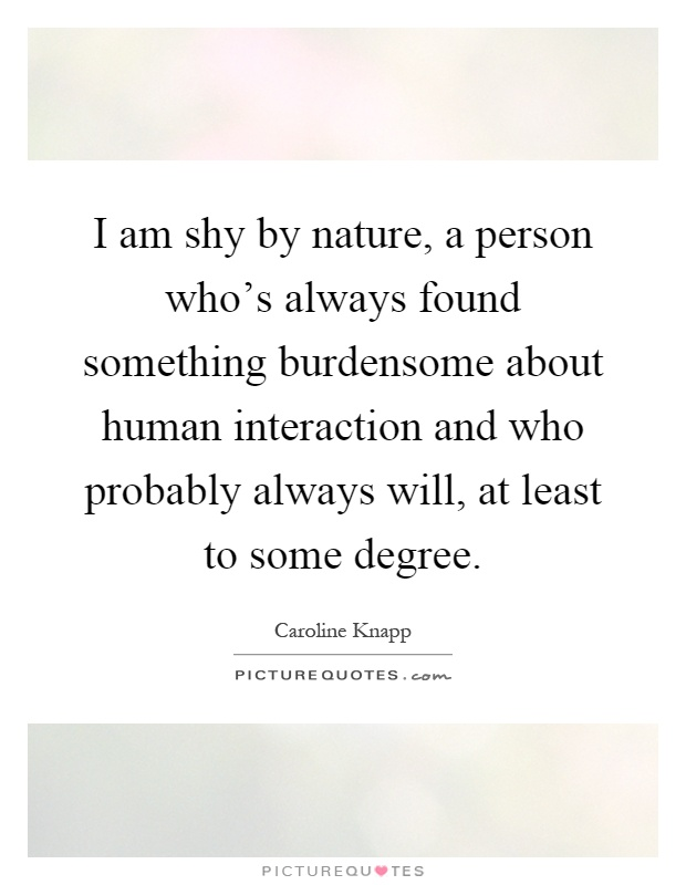 I am shy by nature, a person who's always found something burdensome about human interaction and who probably always will, at least to some degree Picture Quote #1