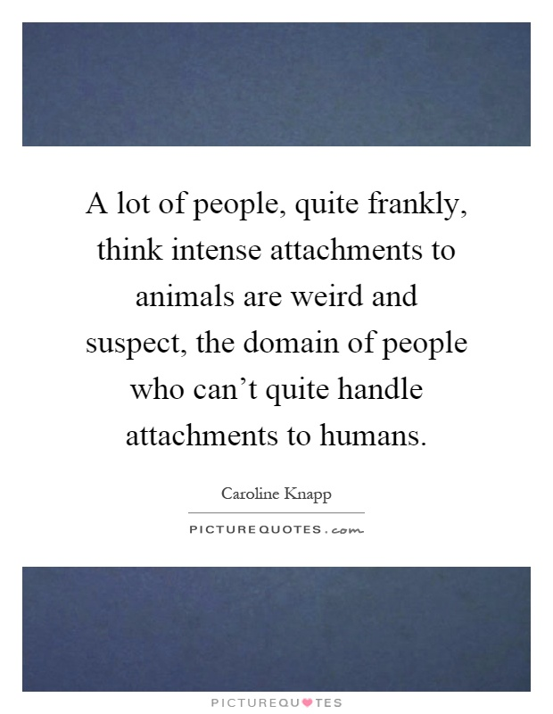 A lot of people, quite frankly, think intense attachments to animals are weird and suspect, the domain of people who can't quite handle attachments to humans Picture Quote #1