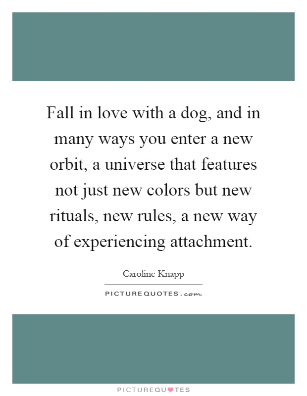 Fall in love with a dog, and in many ways you enter a new orbit, a universe that features not just new colors but new rituals, new rules, a new way of experiencing attachment Picture Quote #1