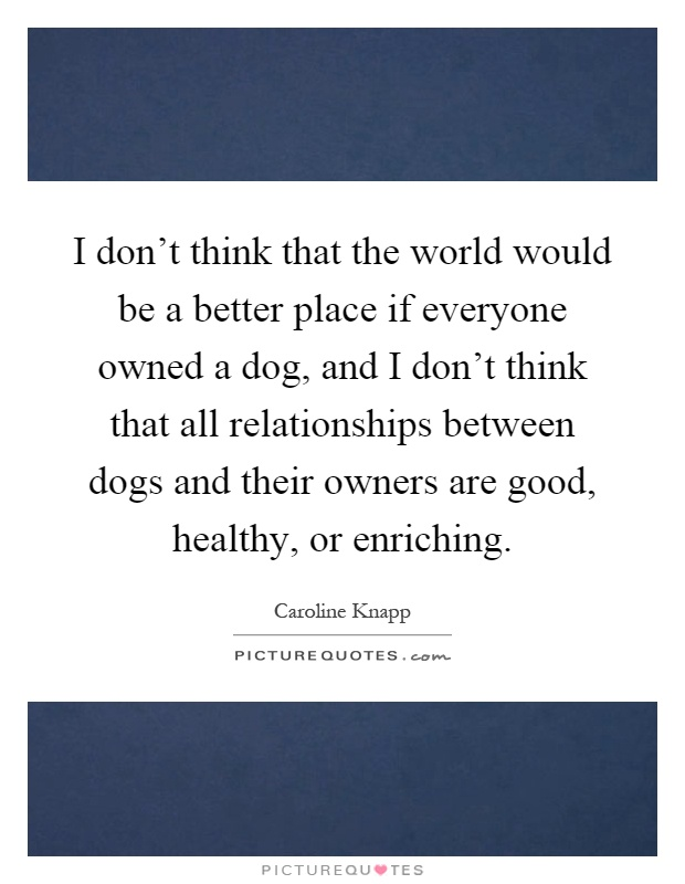 I don't think that the world would be a better place if everyone owned a dog, and I don't think that all relationships between dogs and their owners are good, healthy, or enriching Picture Quote #1
