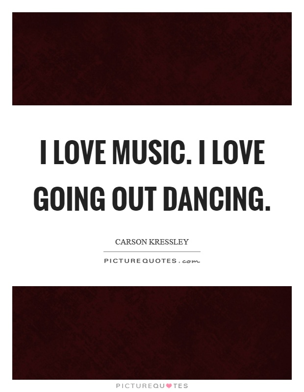 I love music. I love going out dancing Picture Quote #1