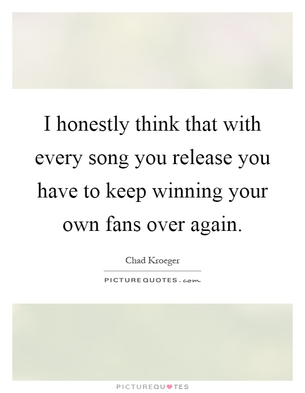 Honestly think that with every song you release you have to keep