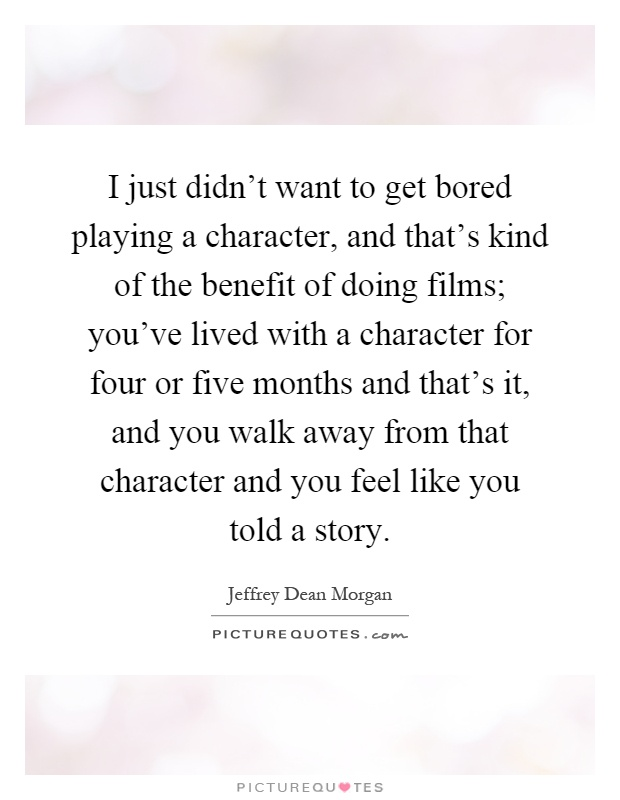 I just didn't want to get bored playing a character, and that's kind of the benefit of doing films; you've lived with a character for four or five months and that's it, and you walk away from that character and you feel like you told a story Picture Quote #1