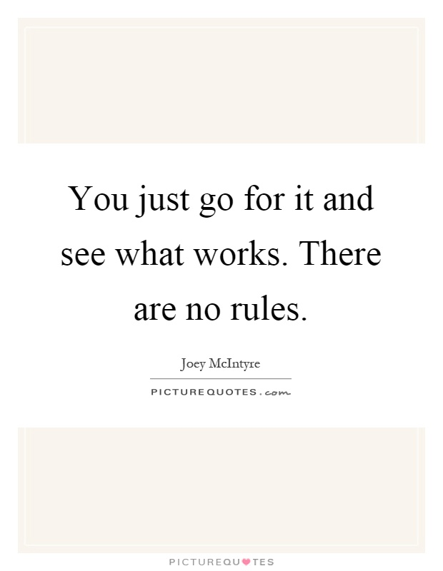You just go for it and see what works. There are no rules Picture Quote #1