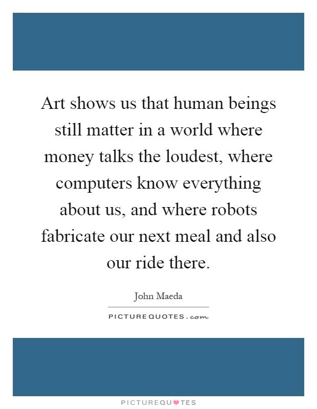 Art shows us that human beings still matter in a world where money talks the loudest, where computers know everything about us, and where robots fabricate our next meal and also our ride there Picture Quote #1