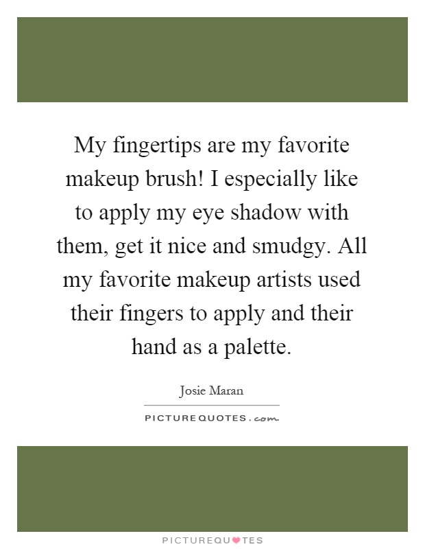 My fingertips are my favorite makeup brush! I especially like to apply my eye shadow with them, get it nice and smudgy. All my favorite makeup artists used their fingers to apply and their hand as a palette Picture Quote #1