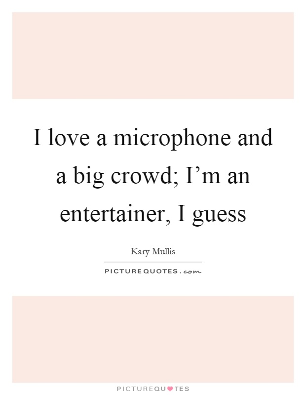 I love a microphone and a big crowd; I'm an entertainer, I guess Picture Quote #1