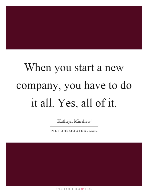 When you start a new company, you have to do it all. Yes, all of it Picture Quote #1