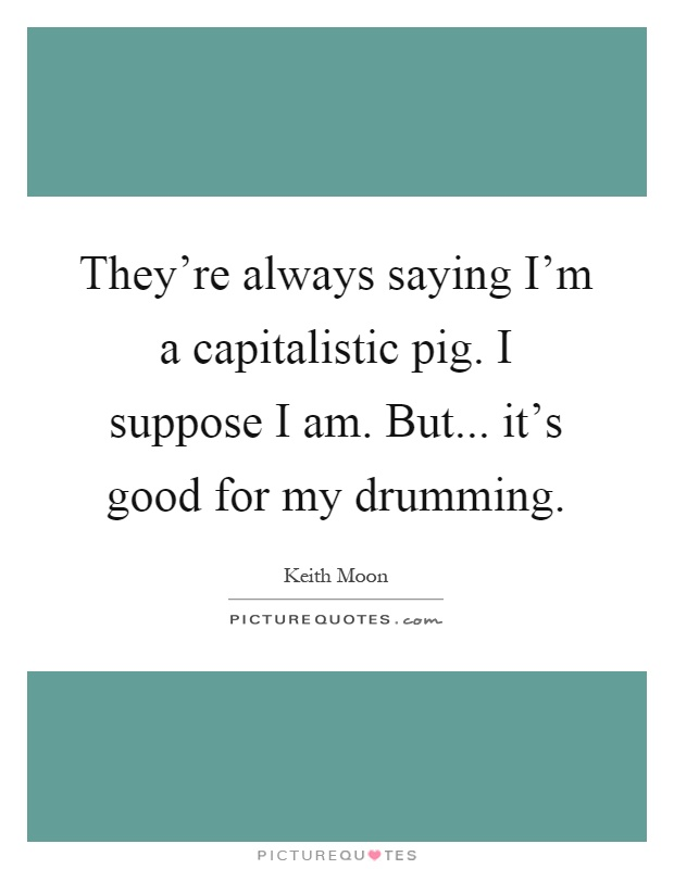 They're always saying I'm a capitalistic pig. I suppose I am. But... it's good for my drumming Picture Quote #1