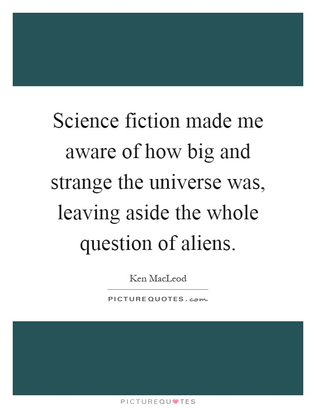 Science fiction made me aware of how big and strange the universe was, leaving aside the whole question of aliens Picture Quote #1
