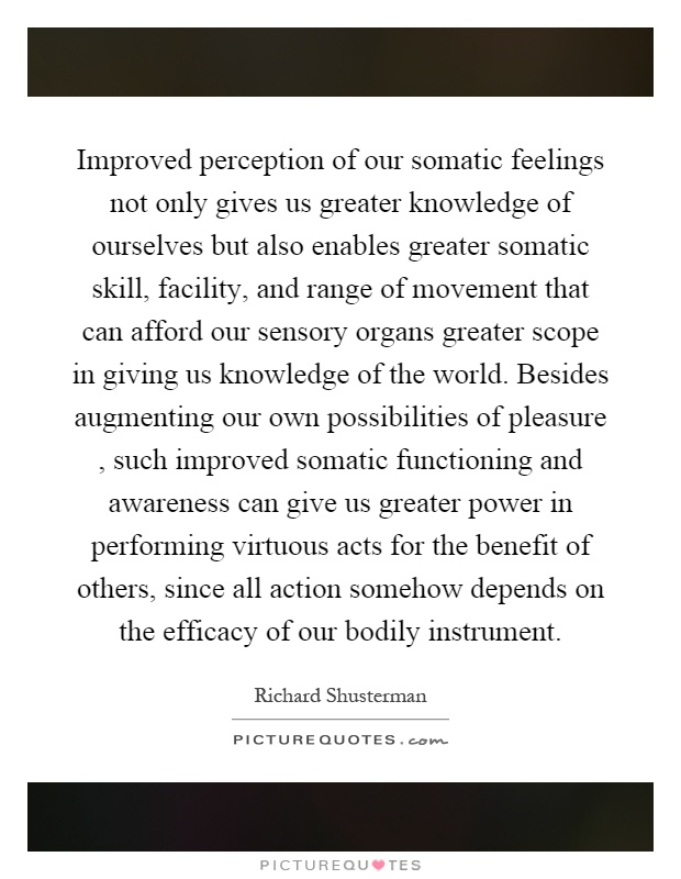 Improved perception of our somatic feelings not only gives us greater knowledge of ourselves but also enables greater somatic skill, facility, and range of movement that can afford our sensory organs greater scope in giving us knowledge of the world. Besides augmenting our own possibilities of pleasure, such improved somatic functioning and awareness can give us greater power in performing virtuous acts for the benefit of others, since all action somehow depends on the efficacy of our bodily instrument Picture Quote #1