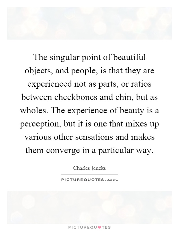 The singular point of beautiful objects, and people, is that they are experienced not as parts, or ratios between cheekbones and chin, but as wholes. The experience of beauty is a perception, but it is one that mixes up various other sensations and makes them converge in a particular way Picture Quote #1