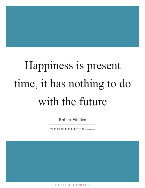 Happiness is present time, it has nothing to do with the future Picture Quote #1
