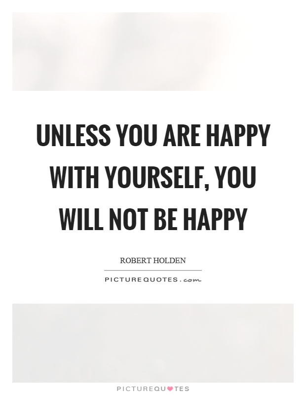 Unless you are happy with yourself, you will not be happy Picture Quote #1