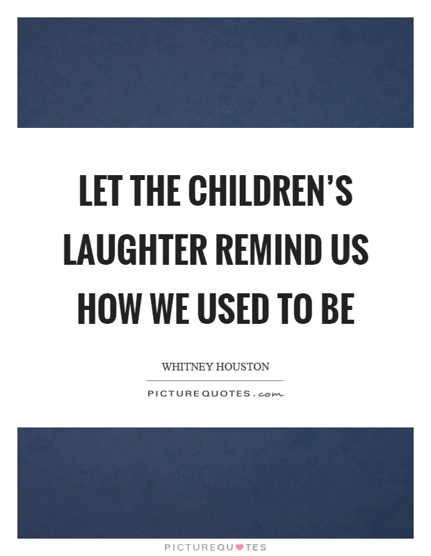 Let the children's laughter remind us how we used to be Picture Quote #1