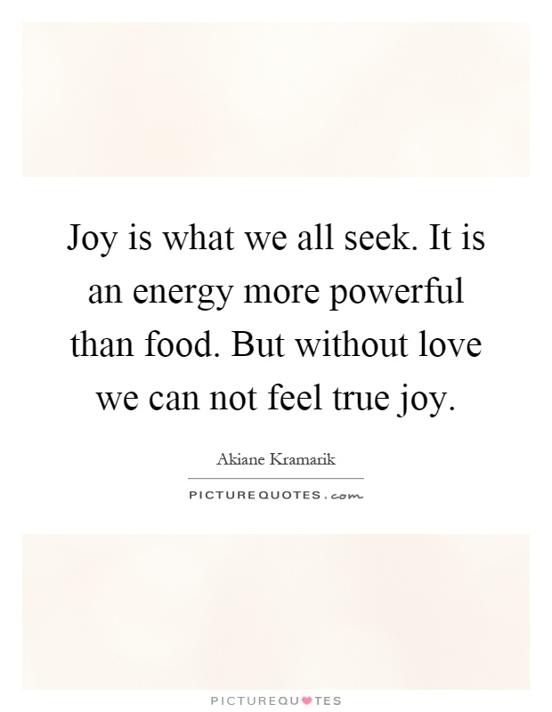 joy is what we all seek it is an energy more powerful