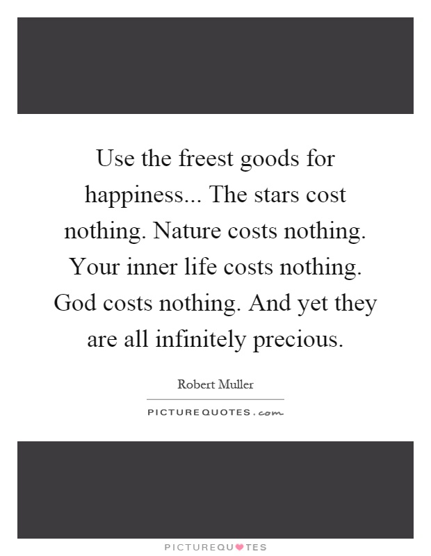 Use the freest goods for happiness... The stars cost nothing. Nature costs nothing. Your inner life costs nothing. God costs nothing. And yet they are all infinitely precious Picture Quote #1