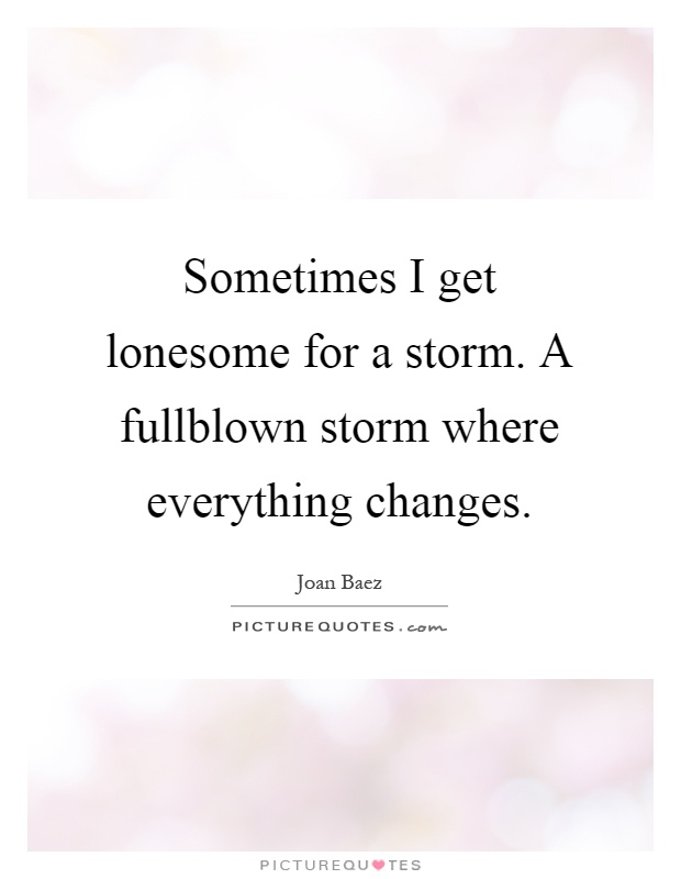 Sometimes I get lonesome for a storm. A fullblown storm where everything changes Picture Quote #1