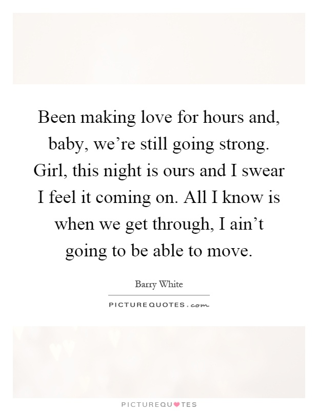 Been making love for hours and, baby, we're still going strong. Girl, this night is ours and I swear I feel it coming on. All I know is when we get through, I ain't going to be able to move Picture Quote #1