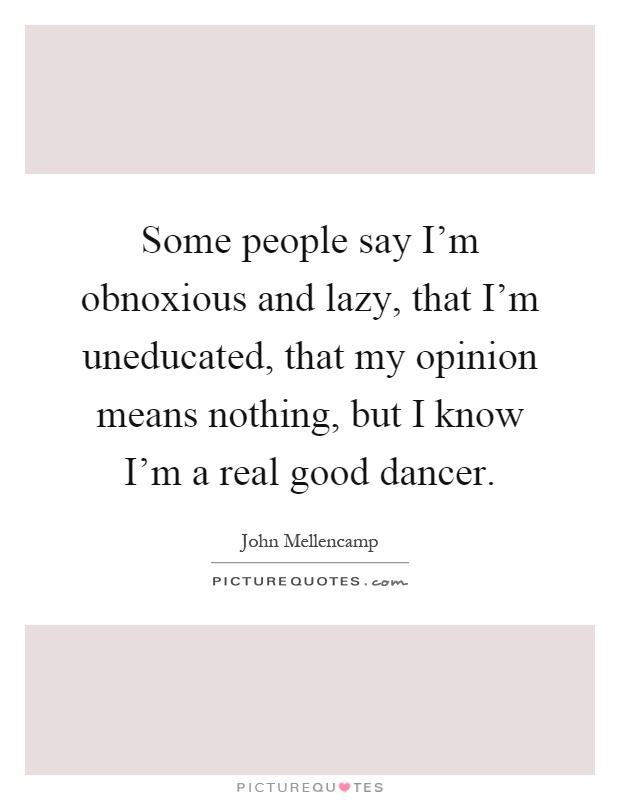 Some people say I'm obnoxious and lazy, that I'm uneducated, that my opinion means nothing, but I know I'm a real good dancer Picture Quote #1