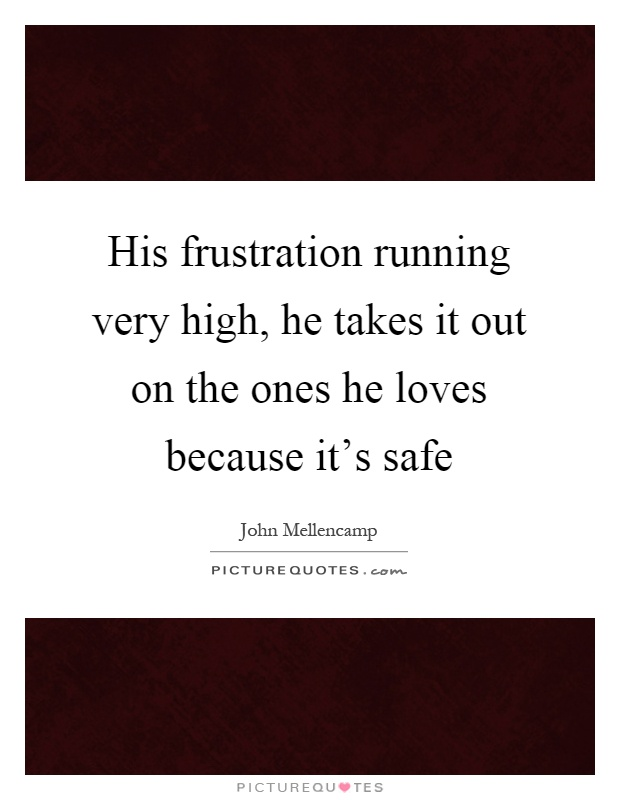 His frustration running very high, he takes it out on the ones he loves because it's safe Picture Quote #1