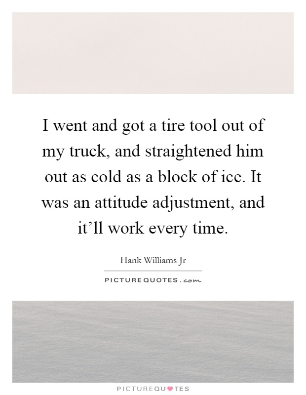 I went and got a tire tool out of my truck, and straightened him out as cold as a block of ice. It was an attitude adjustment, and it'll work every time Picture Quote #1