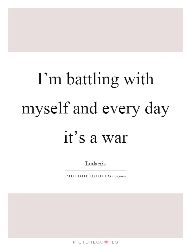 I'm battling with myself and every day it's a war Picture Quote #1