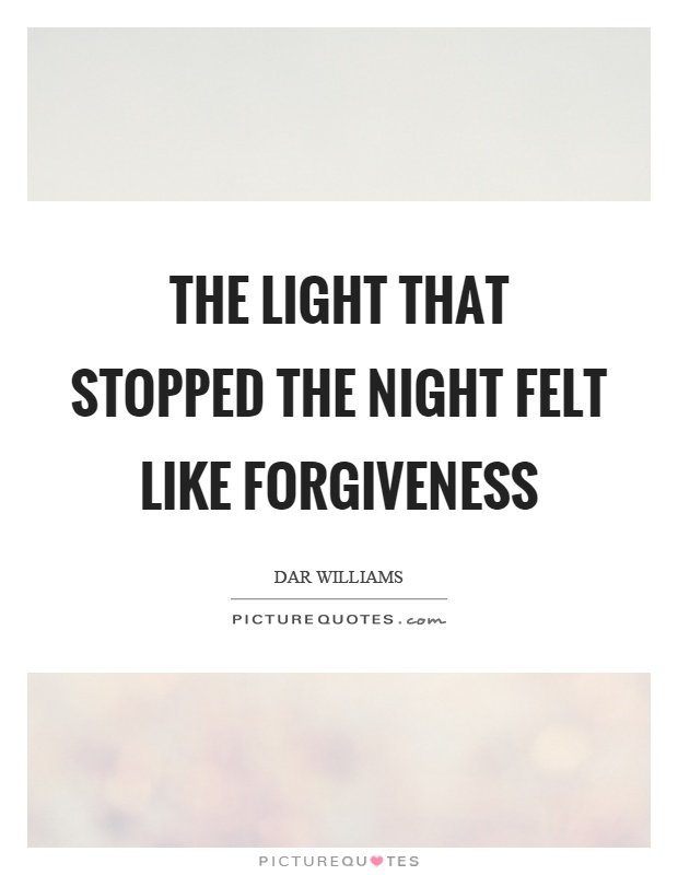 The light that stopped the night felt like forgiveness Picture Quote #1
