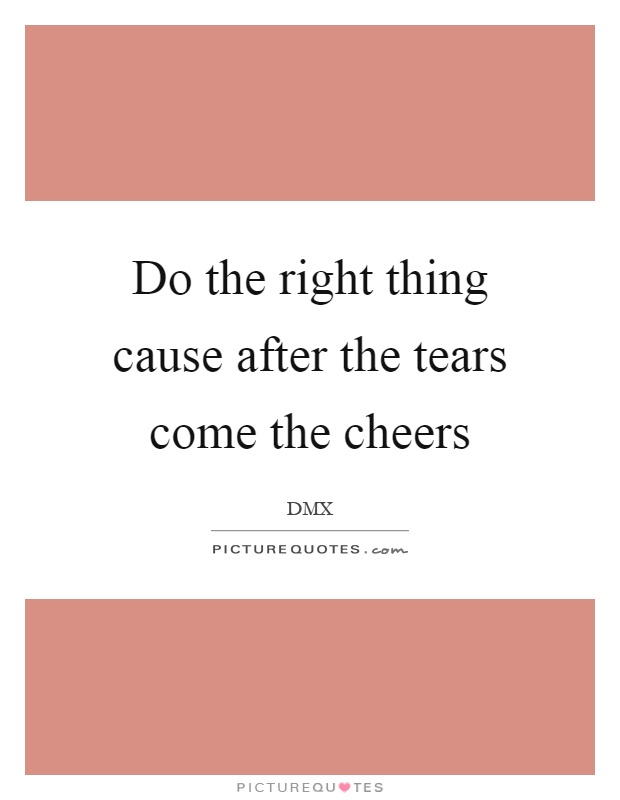 Do the right thing cause after the tears come the cheers Picture Quote #1