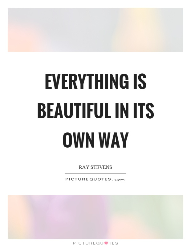 Everything is beautiful in its own way Picture Quote #1