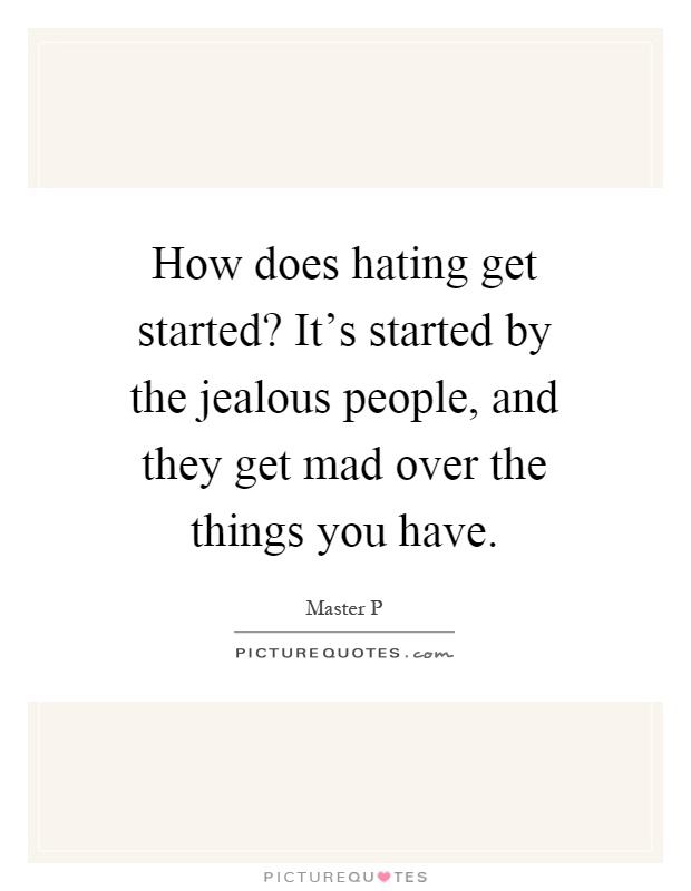 How does hating get started? It's started by the jealous people, and they get mad over the things you have Picture Quote #1