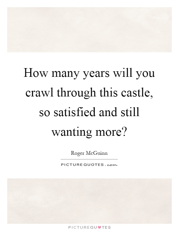 How many years will you crawl through this castle, so satisfied and still wanting more? Picture Quote #1