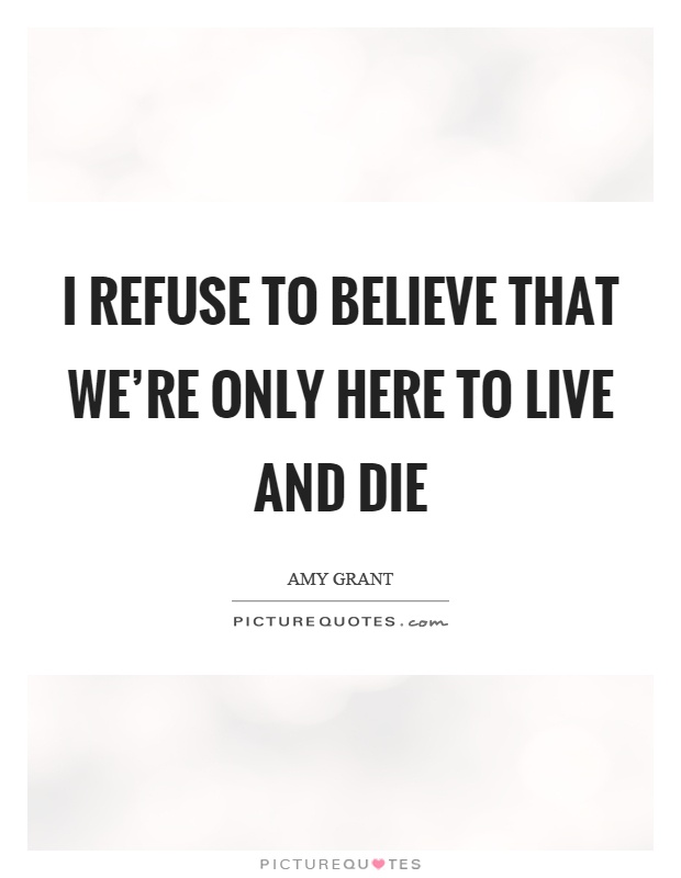 I refuse to believe that we're only here to live and die Picture Quote #1
