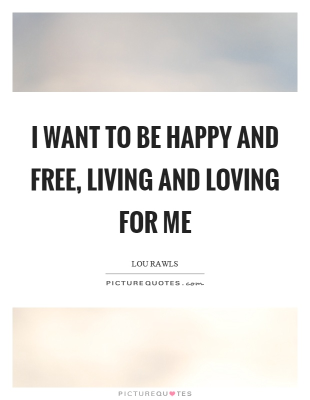 I want to be happy and free, living and loving for me Picture Quote #1