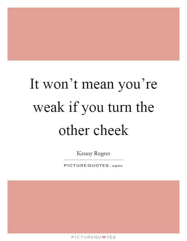 It won't mean you're weak if you turn the other cheek Picture Quote #1