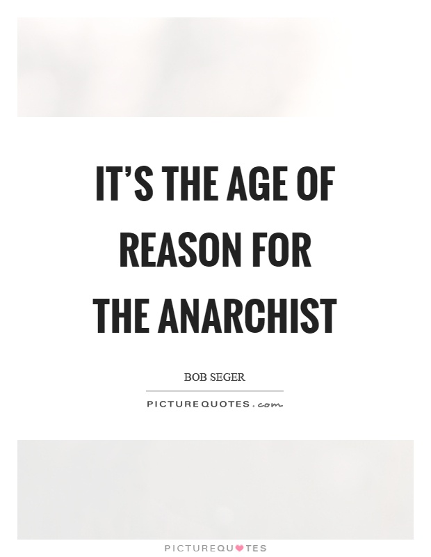 It's the age of reason for the anarchist Picture Quote #1