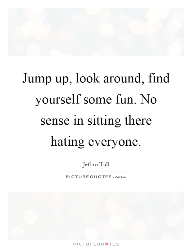 Jump up, look around, find yourself some fun. No sense in sitting there hating everyone Picture Quote #1
