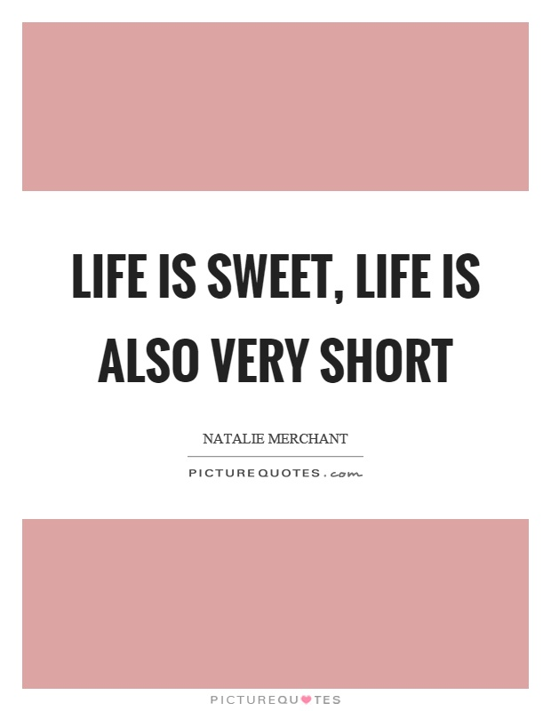 Life is sweet, life is also very short Picture Quote #1