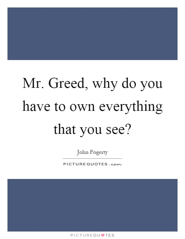 Mr. Greed, why do you have to own everything that you see? Picture Quote #1