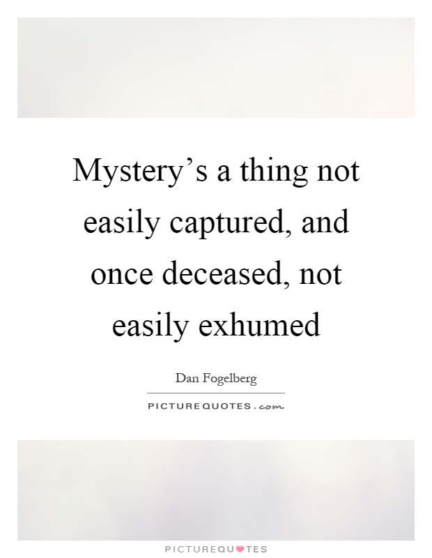 Mystery's a thing not easily captured, and once deceased, not easily exhumed Picture Quote #1