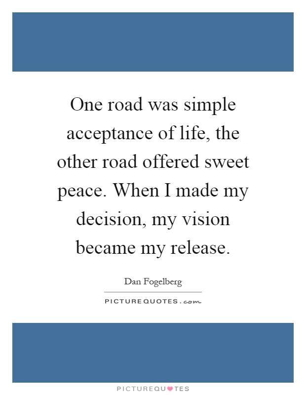 One road was simple acceptance of life, the other road offered sweet peace. When I made my decision, my vision became my release Picture Quote #1
